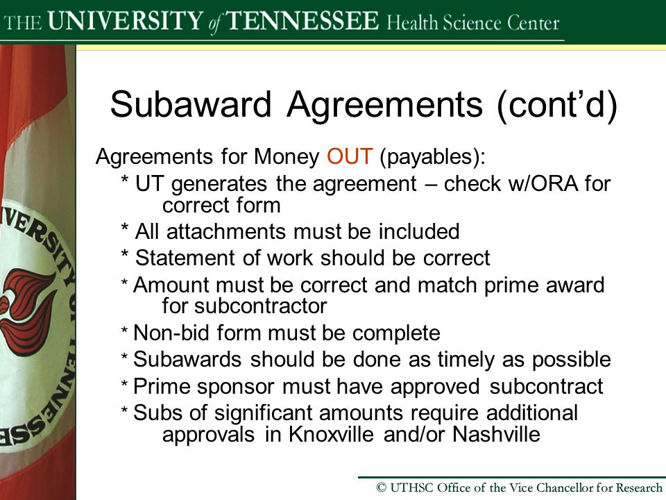 Subaward Agreements (cont'd) Agreements for Money OUT (payables): * UT generates the agreement – check w/ORA for correct form * All attachments must be included * Statement of work should be correct * Amount must be correct and match prime award for subcontractor * Non-bid form must be complete * Subawards should be done as timely as possible * Prime sponsor must have approved subcontract * Subs of significant amounts require additional approvals in Knoxville and/or Nashville