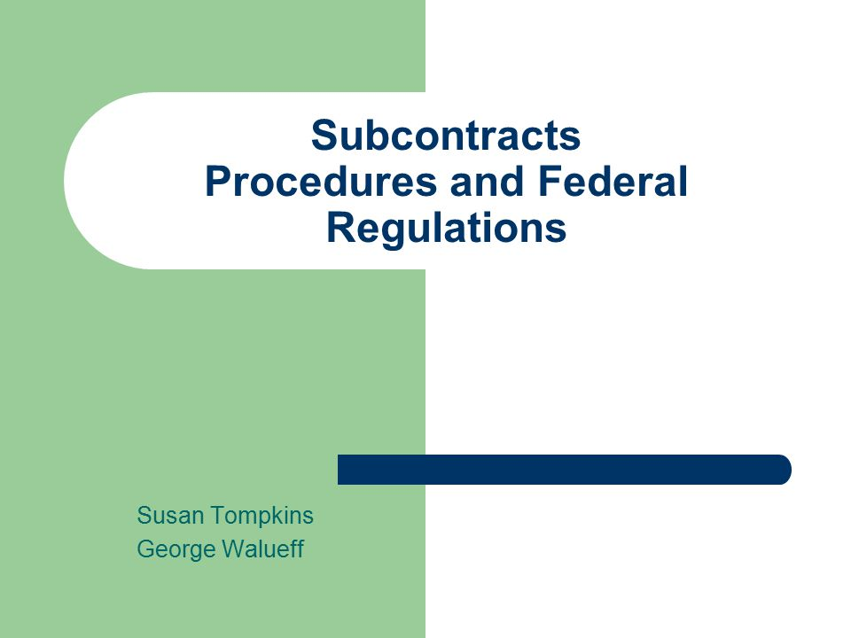 Subcontracts Procedures and Federal Regulations Susan Tompkins George Walueff