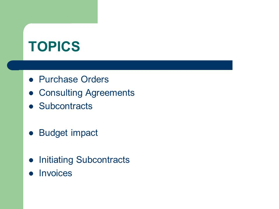 TOPICS Purchase Orders Consulting Agreements Subcontracts Budget impact Initiating Subcontracts Invoices