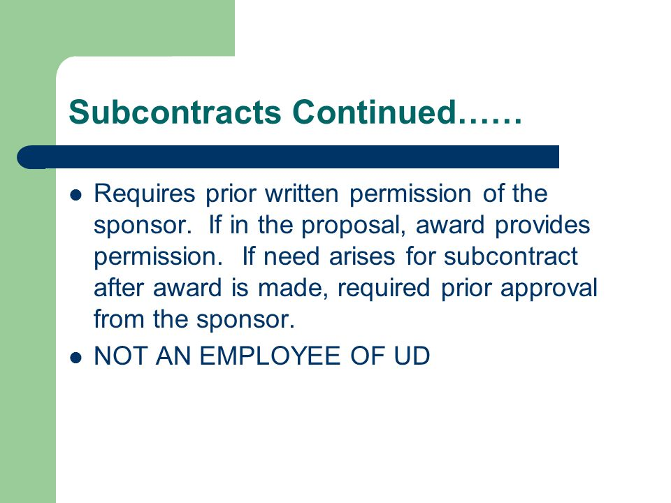 Subcontracts Continued…… Requires prior written permission of the sponsor. If in the proposal, award provides permission. If need arises for subcontra