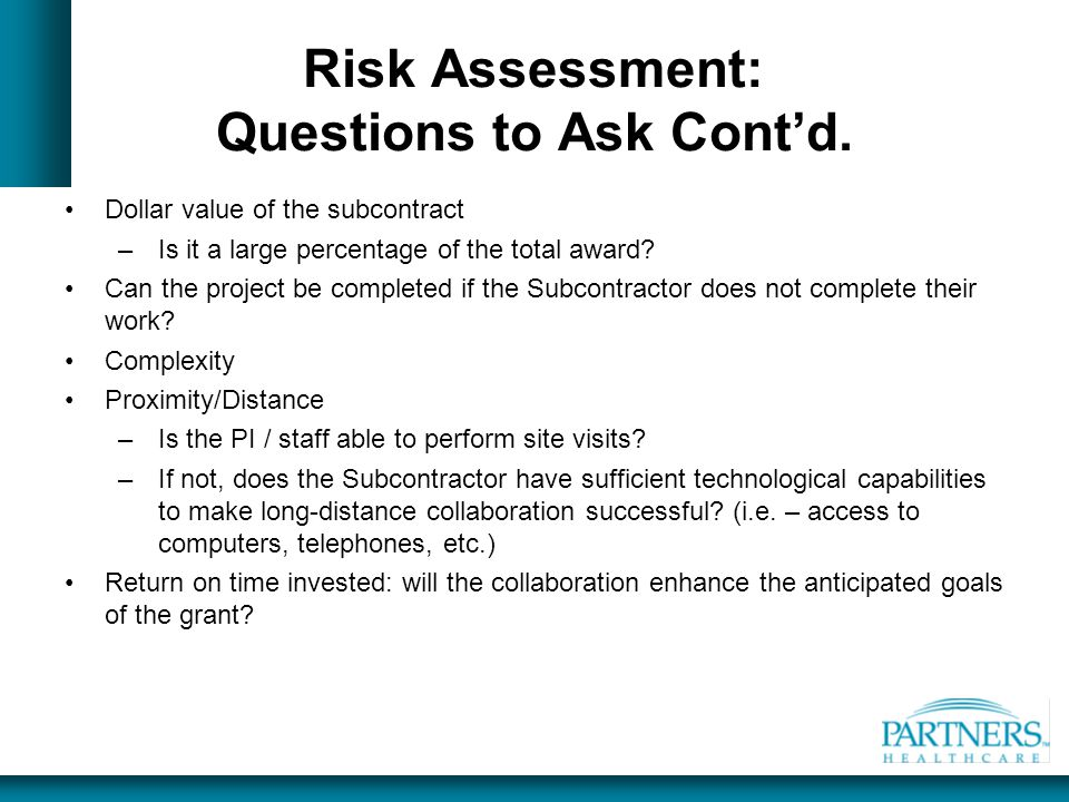 Risk Assessment: Questions to Ask Cont'd. Dollar value of the subcontract –Is it a large percentage of the total award? Can the project be completed i