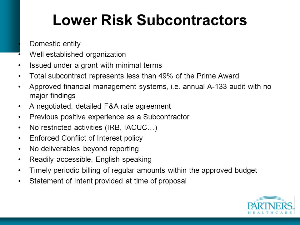 Lower Risk Subcontractors Domestic entity Well established organization Issued under a grant with minimal terms Total subcontract represents less than