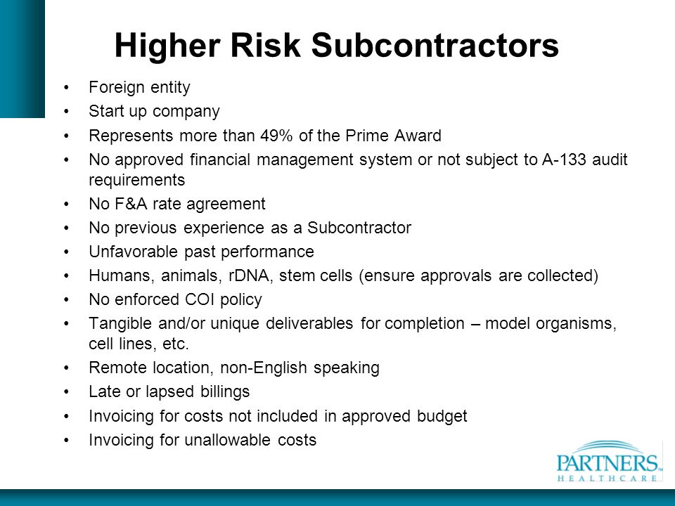 Higher Risk Subcontractors Foreign entity Start up company Represents more than 49% of the Prime Award No approved financial management system or not