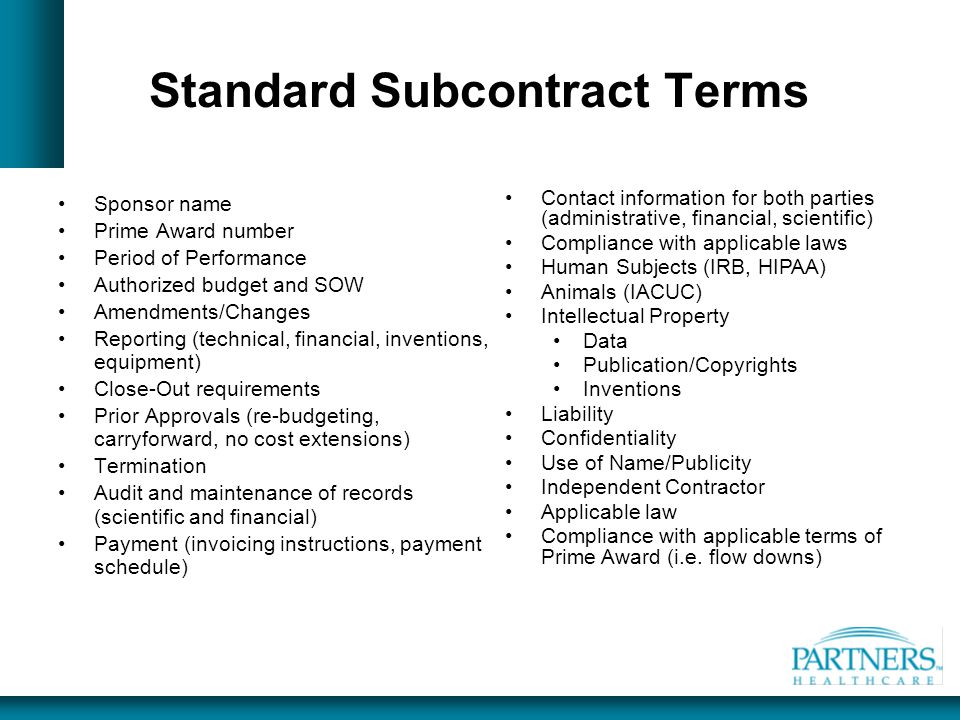 Standard Subcontract Terms Sponsor name Prime Award number Period of Performance Authorized budget and SOW Amendments/Changes Reporting (technical, fi
