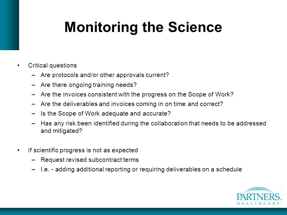 Monitoring the Science Critical questions –Are protocols and/or other approvals current? –Are there ongoing training needs? –Are the invoices consiste
