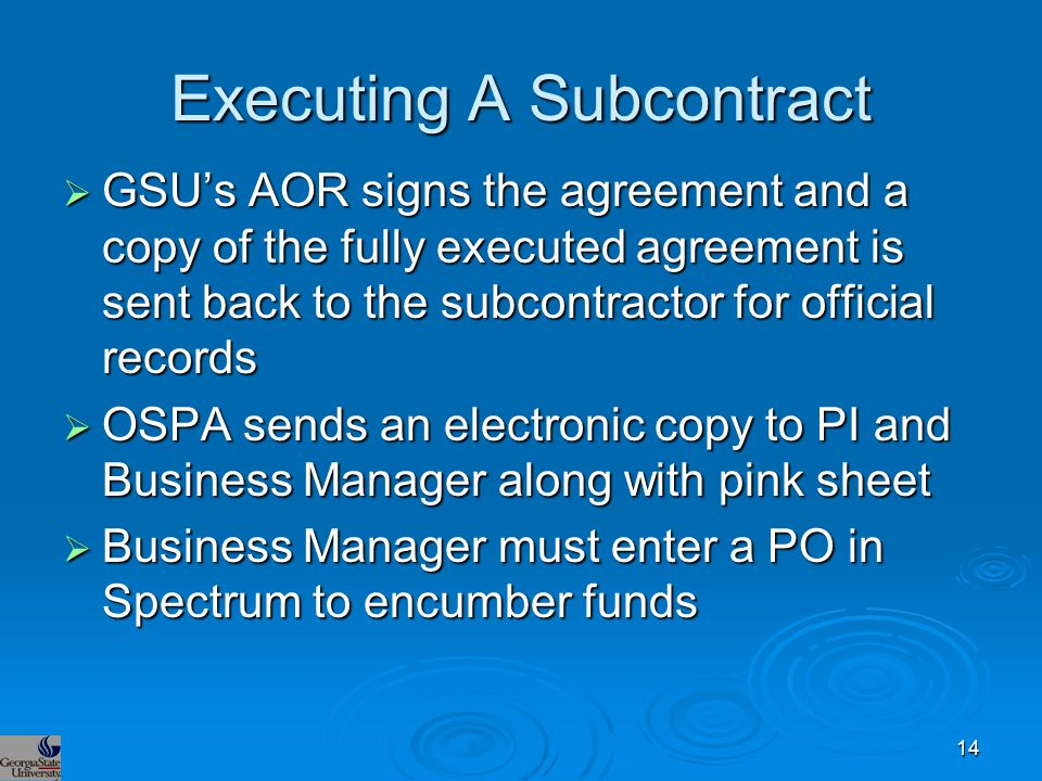 Executing A Subcontract  GSU's AOR signs the agreement and a copy of the fully executed agreement is sent back to the subcontractor for official records  OSPA sends an electronic copy to PI and Business Manager along with pink sheet  Business Manager must enter a PO in Spectrum to encumber funds 14