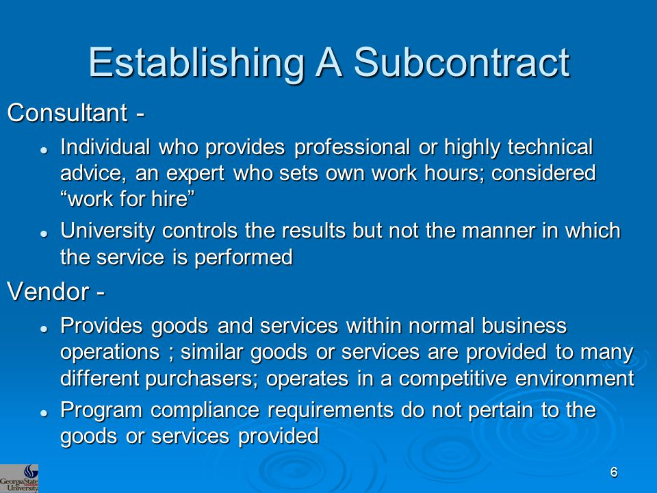 Establishing A Subcontract Consultant - Individual who provides professional or highly technical advice, an expert who sets own work hours; considered work for hire Individual who provides professional or highly technical advice, an expert who sets own work hours; considered work for hire University controls the results but not the manner in which the service is performed University controls the results but not the manner in which the service is performed Vendor - Provides goods and services within normal business operations ; similar goods or services are provided to many different purchasers; operates in a competitive environment Provides goods and services within normal business operations ; similar goods or services are provided to many different purchasers; operates in a competitive environment Program compliance requirements do not pertain to the goods or services provided Program compliance requirements do not pertain to the goods or services provided 6