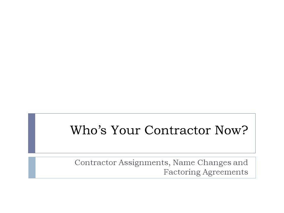 Who's Your Contractor Now Contractor Assignments, Name Changes and Factoring Agreements