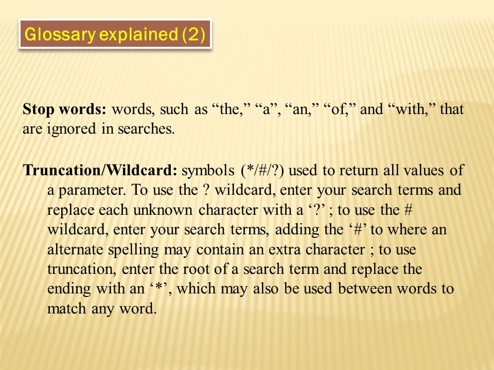 "Stop words: words, such as ""the,"" ""a"", ""an,"" ""of,"" and ""with,"" that are ignored in searches. Truncation/Wildcard: symbols (*/#/?) used to return all v"