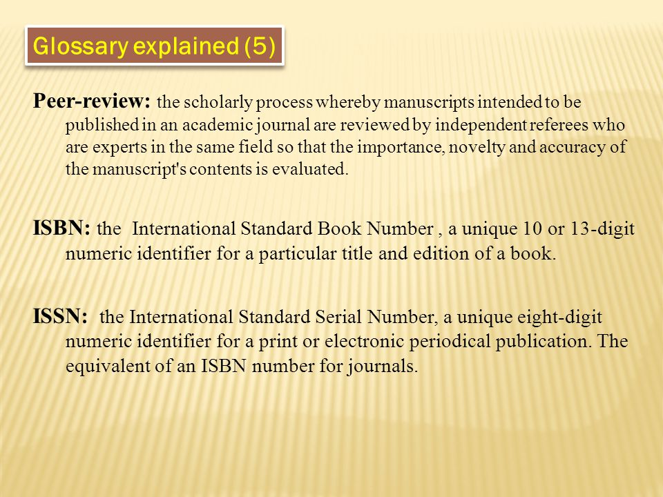 Glossary explained (5) Peer-review: the scholarly process whereby manuscripts intended to be published in an academic journal are reviewed by independ