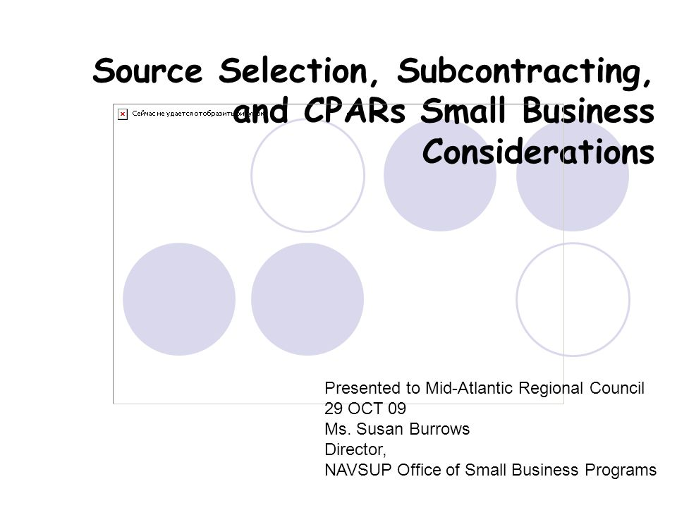 Source Selection, Subcontracting, and CPARs Small Business Considerations Presented to Mid-Atlantic Regional Council 29 OCT 09 Ms. Susan Burrows Direc