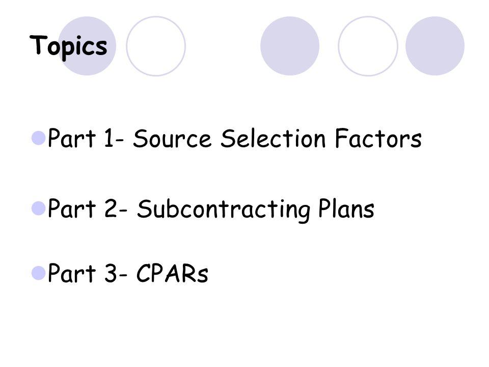 Topics Part 1- Source Selection Factors Part 2- Subcontracting Plans Part 3- CPARs