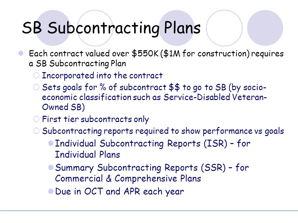 SB Subcontracting Plans Each contract valued over $550K ($1M for construction) requires a SB Subcontracting Plan  Incorporated into the contract  Se