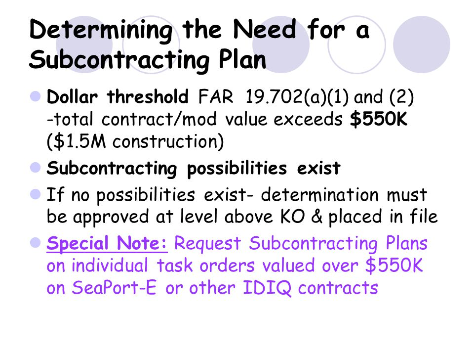 Determining the Need for a Subcontracting Plan Dollar threshold FAR 19.702(a)(1) and (2) -total contract/mod value exceeds $550K ($1.5M construction)