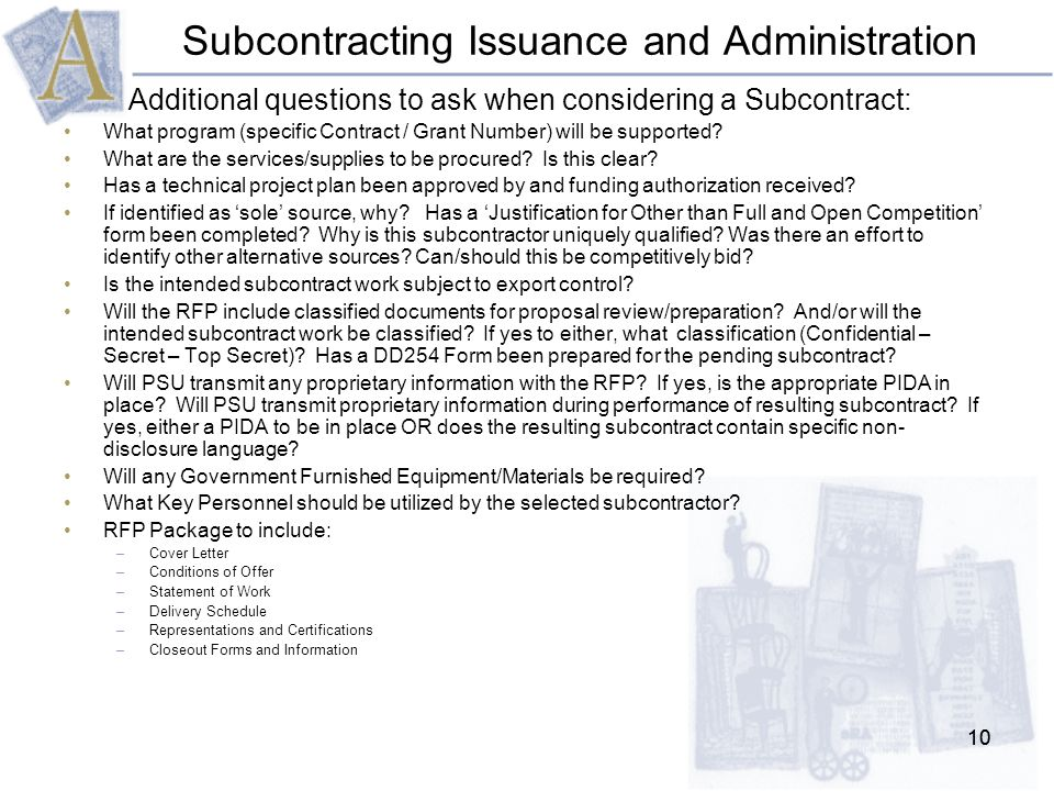 10 Subcontracting Issuance and Administration Additional questions to ask when considering a Subcontract: What program (specific Contract / Grant Number) will be supported.