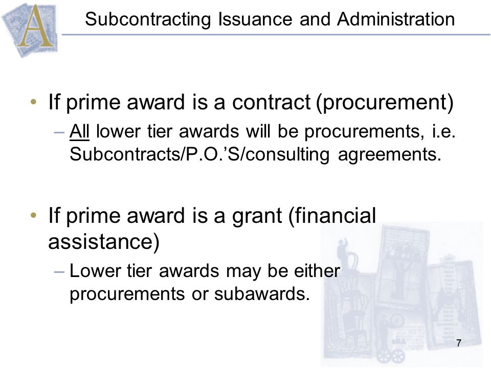 77 Subcontracting Issuance and Administration If prime award is a contract (procurement) –All lower tier awards will be procurements, i.e.