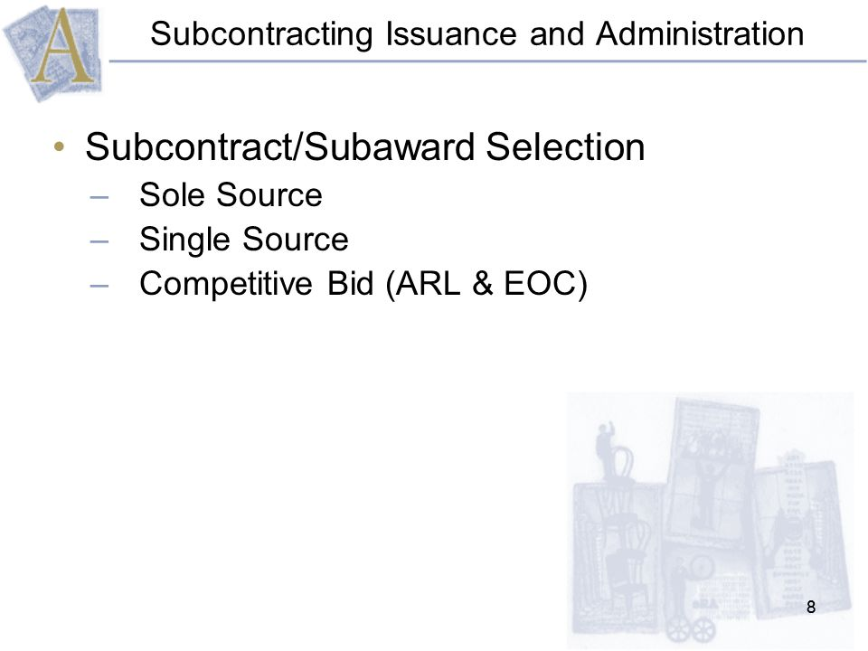 88 Subcontracting Issuance and Administration Subcontract/Subaward Selection –Sole Source –Single Source –Competitive Bid (ARL & EOC)