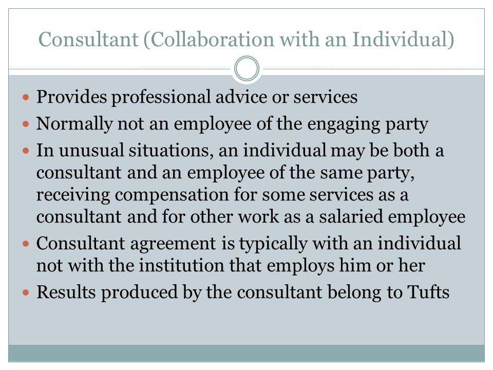 Consultant (Collaboration with an Individual) Provides professional advice or services Normally not an employee of the engaging party In unusual situations, an individual may be both a consultant and an employee of the same party, receiving compensation for some services as a consultant and for other work as a salaried employee Consultant agreement is typically with an individual not with the institution that employs him or her Results produced by the consultant belong to Tufts