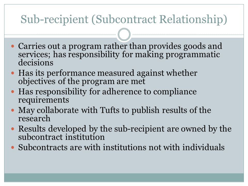 Sub-recipient (Subcontract Relationship) Carries out a program rather than provides goods and services; has responsibility for making programmatic decisions Has its performance measured against whether objectives of the program are met Has responsibility for adherence to compliance requirements May collaborate with Tufts to publish results of the research Results developed by the sub-recipient are owned by the subcontract institution Subcontracts are with institutions not with individuals