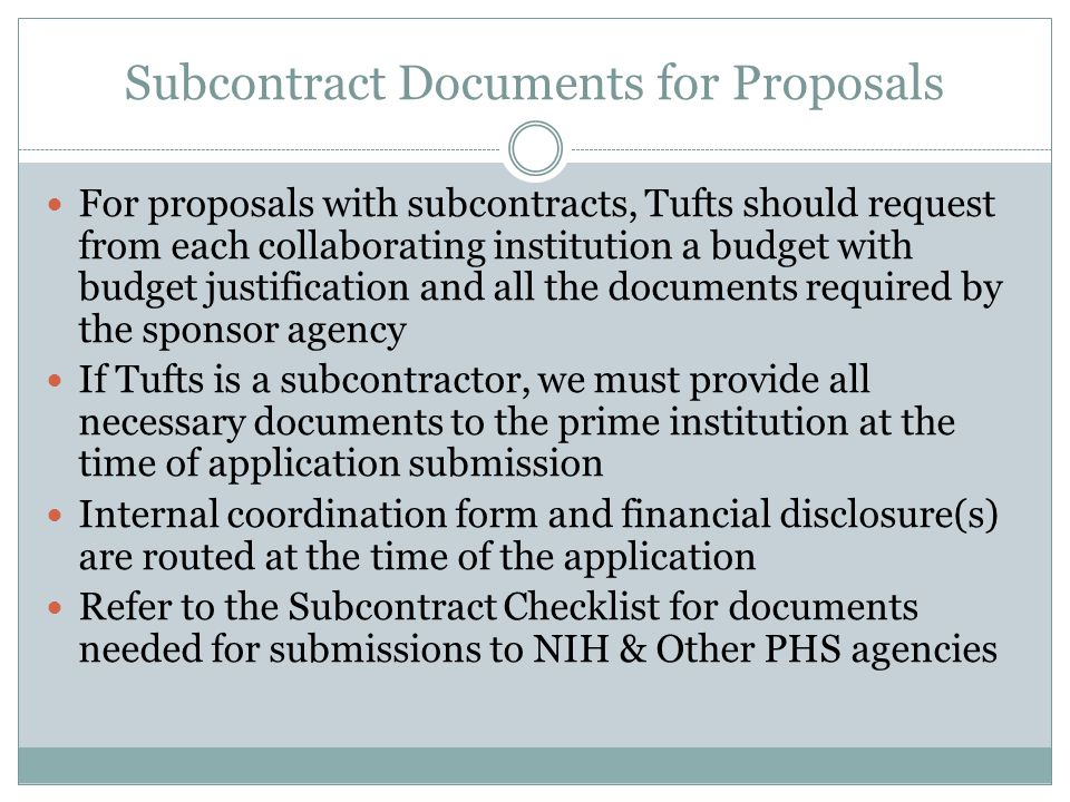 Subcontract Documents for Proposals For proposals with subcontracts, Tufts should request from each collaborating institution a budget with budget justification and all the documents required by the sponsor agency If Tufts is a subcontractor, we must provide all necessary documents to the prime institution at the time of application submission Internal coordination form and financial disclosure(s) are routed at the time of the application Refer to the Subcontract Checklist for documents needed for submissions to NIH & Other PHS agencies