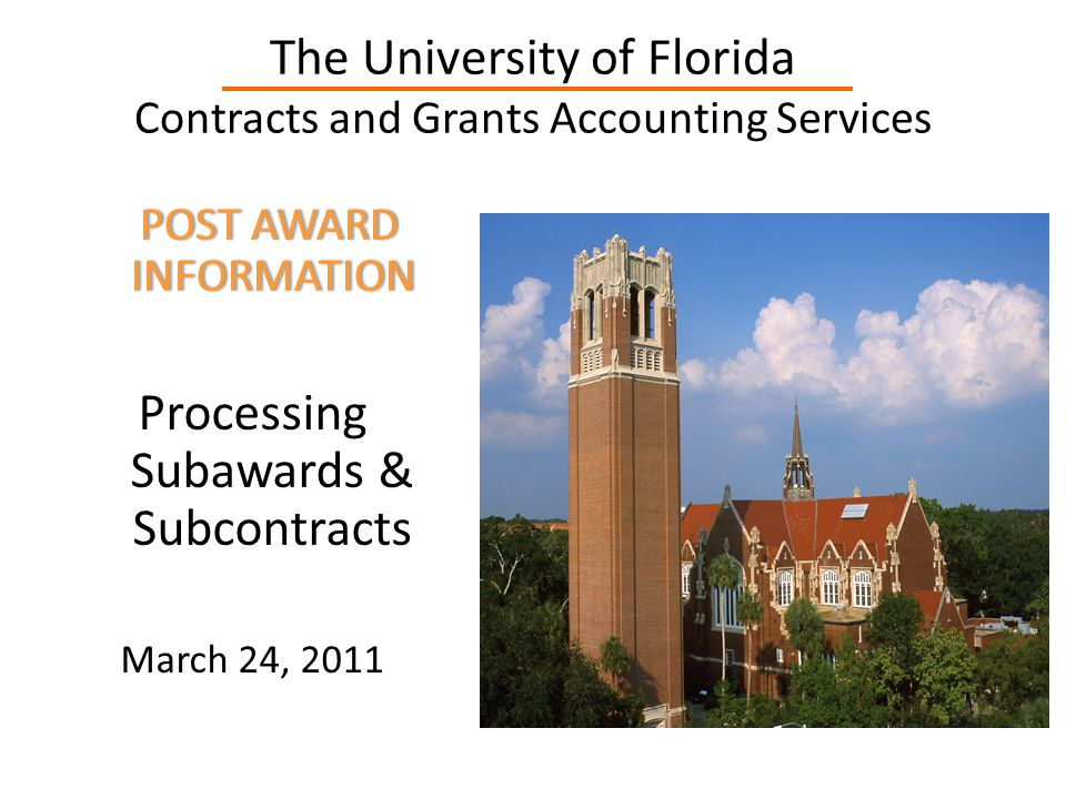 The University of Florida Contracts and Grants Accounting Services POST AWARD INFORMATION POST AWARD INFORMATION Processing Subawards & Subcontracts March 24, 2011