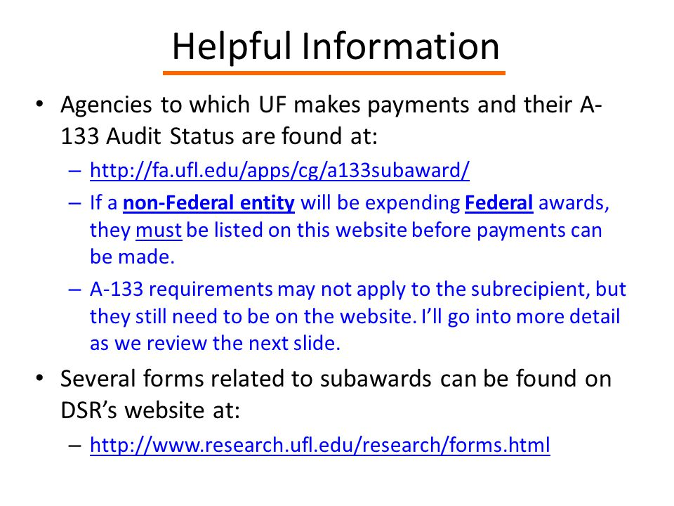 Helpful Information Agencies to which UF makes payments and their A- 133 Audit Status are found at: – http://fa.ufl.edu/apps/cg/a133subaward/ http://fa.ufl.edu/apps/cg/a133subaward/ – If a non-Federal entity will be expending Federal awards, they must be listed on this website before payments can be made.