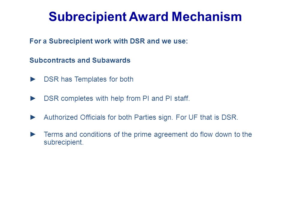 For a Subrecipient work with DSR and we use: Subcontracts and Subawards ►DSR has Templates for both ►DSR completes with help from PI and PI staff.