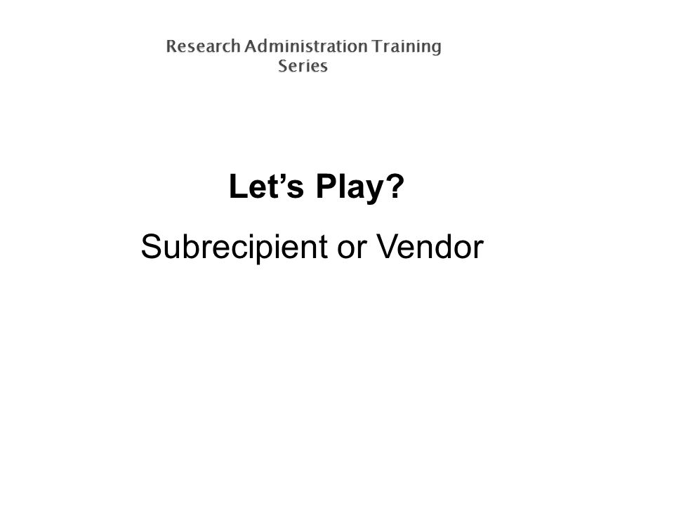 Let's Play Subrecipient or Vendor Research Administration Training Series