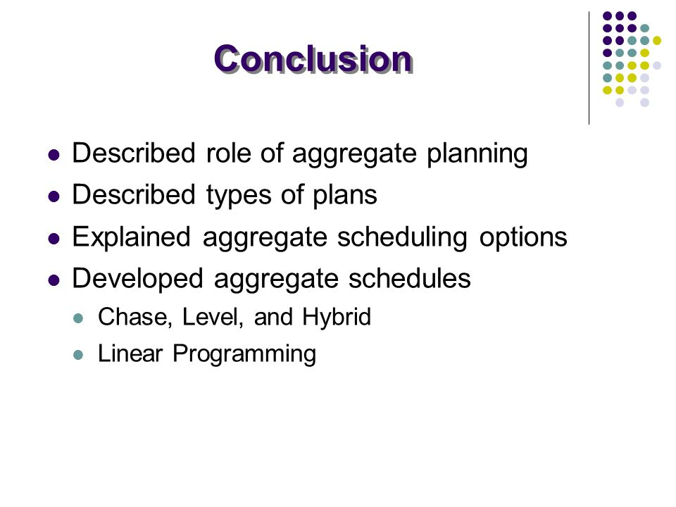 Conclusion Described role of aggregate planning Described types of plans Explained aggregate scheduling options Developed aggregate schedules Chase, L