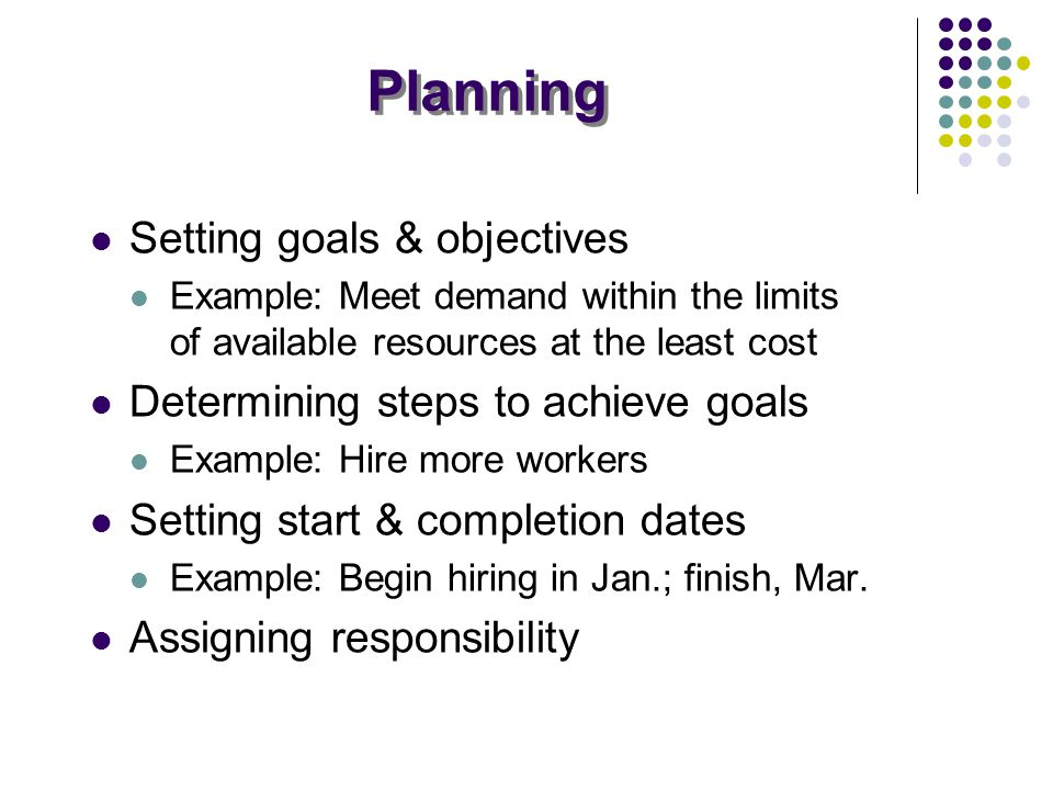 Planning Setting goals & objectives Example: Meet demand within the limits of available resources at the least cost Determining steps to achieve goals