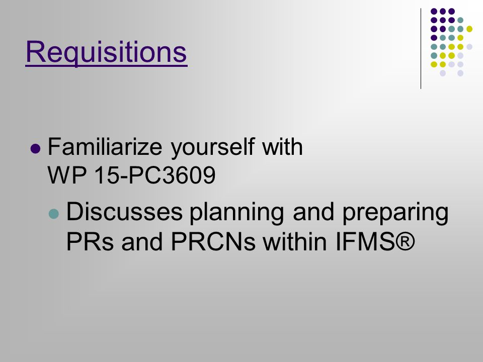 Requisitions Familiarize yourself with WP 15-PC3609 Discusses planning and preparing PRs and PRCNs within IFMS®