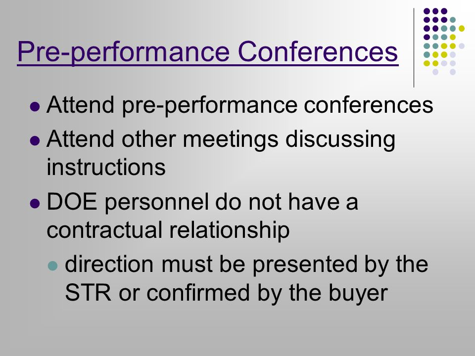 Pre-performance Conferences Attend pre-performance conferences Attend other meetings discussing instructions DOE personnel do not have a contractual relationship direction must be presented by the STR or confirmed by the buyer