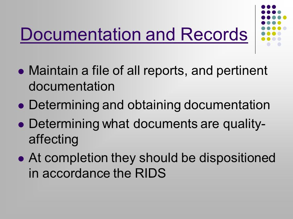 Maintain a file of all reports, and pertinent documentation Determining and obtaining documentation Determining what documents are quality- affecting At completion they should be dispositioned in accordance the RIDS Documentation and Records