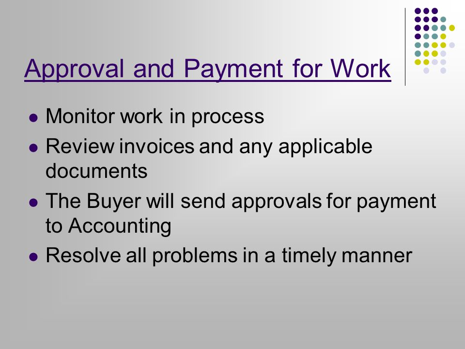 Approval and Payment for Work Monitor work in process Review invoices and any applicable documents The Buyer will send approvals for payment to Accounting Resolve all problems in a timely manner