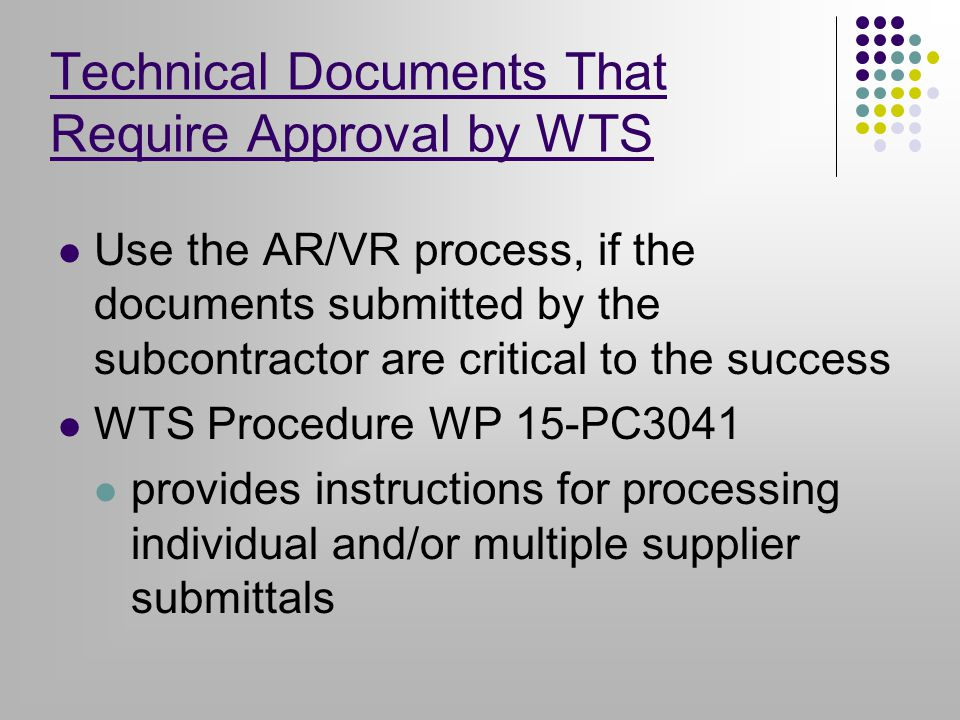 Technical Documents That Require Approval by WTS Use the AR/VR process, if the documents submitted by the subcontractor are critical to the success WTS Procedure WP 15-PC3041 provides instructions for processing individual and/or multiple supplier submittals