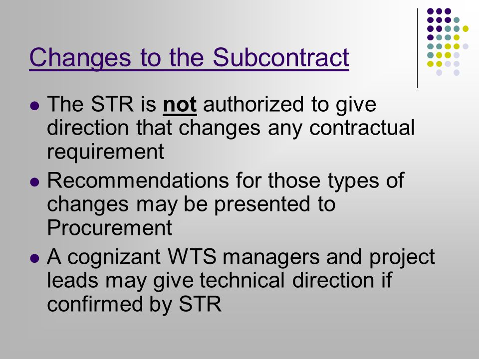 Changes to the Subcontract The STR is not authorized to give direction that changes any contractual requirement Recommendations for those types of changes may be presented to Procurement A cognizant WTS managers and project leads may give technical direction if confirmed by STR