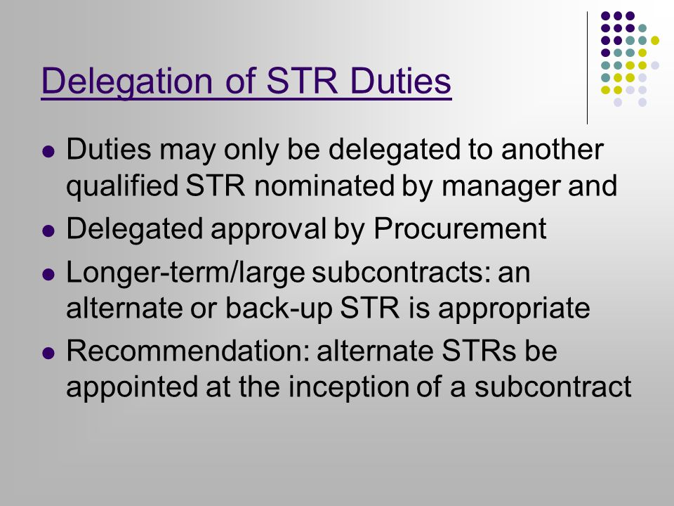Delegation of STR Duties Duties may only be delegated to another qualified STR nominated by manager and Delegated approval by Procurement Longer-term/large subcontracts: an alternate or back-up STR is appropriate Recommendation: alternate STRs be appointed at the inception of a subcontract