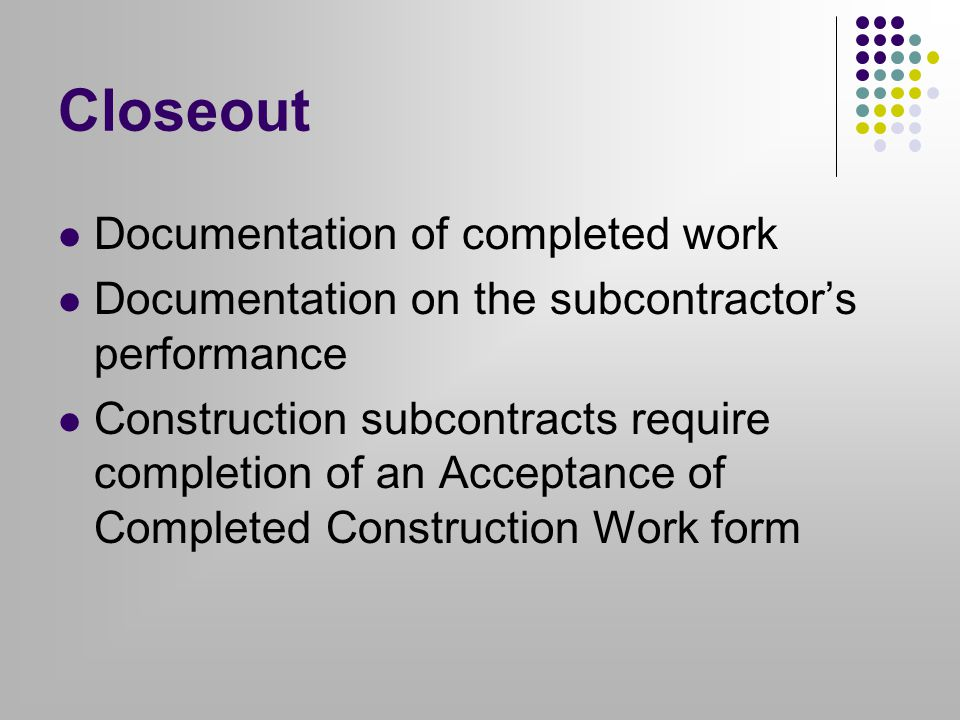Closeout Documentation of completed work Documentation on the subcontractor's performance Construction subcontracts require completion of an Acceptance of Completed Construction Work form