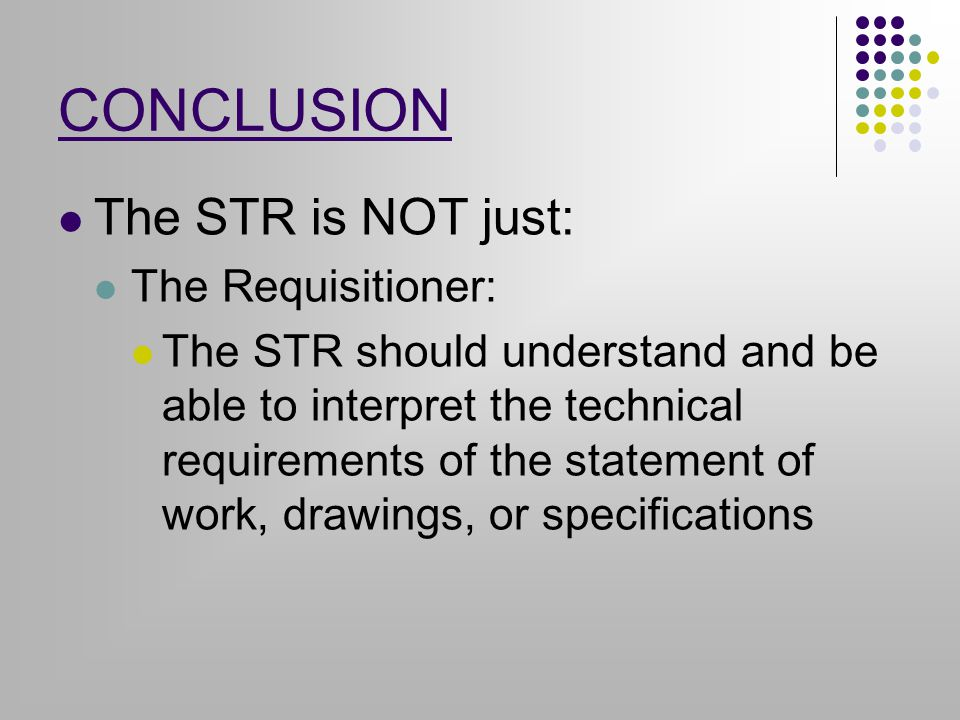 CONCLUSION The STR is NOT just: The Requisitioner: The STR should understand and be able to interpret the technical requirements of the statement of work, drawings, or specifications