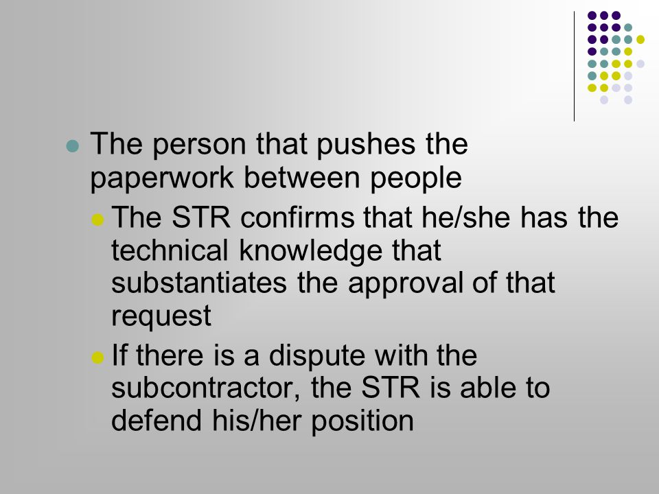 The person that pushes the paperwork between people The STR confirms that he/she has the technical knowledge that substantiates the approval of that request If there is a dispute with the subcontractor, the STR is able to defend his/her position