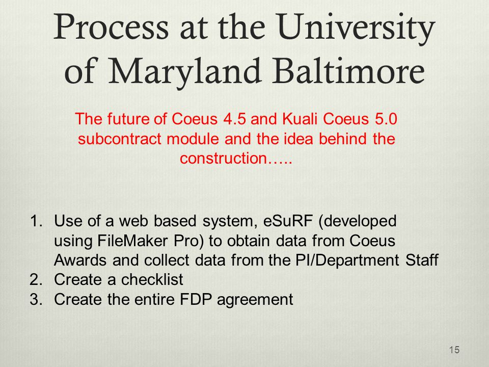 Process at the University of Maryland Baltimore 15 1.Use of a web based system, eSuRF (developed using FileMaker Pro) to obtain data from Coeus Awards and collect data from the PI/Department Staff 2.Create a checklist 3.Create the entire FDP agreement The future of Coeus 4.5 and Kuali Coeus 5.0 subcontract module and the idea behind the construction…..