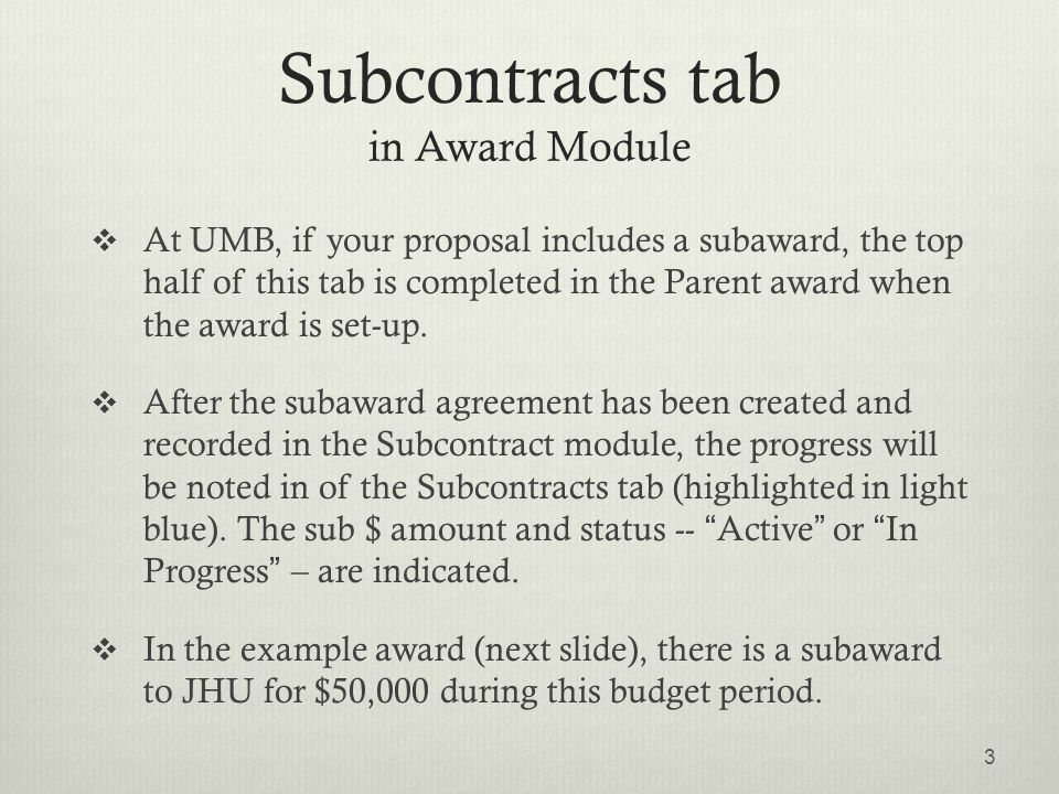 Subcontracts tab in Award Module  At UMB, if your proposal includes a subaward, the top half of this tab is completed in the Parent award when the award is set-up.