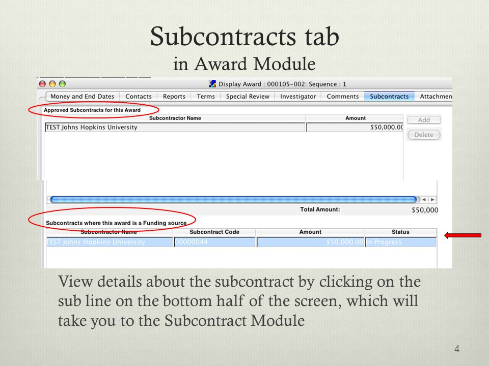 Subcontracts tab in Award Module View details about the subcontract by clicking on the sub line on the bottom half of the screen, which will take you to the Subcontract Module 4