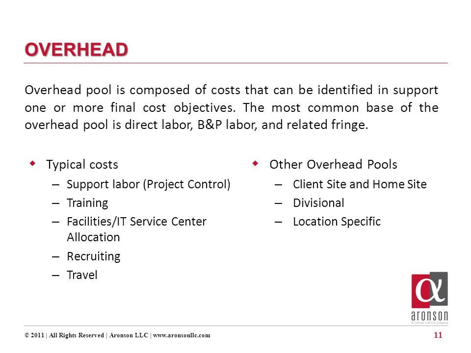 © 2011 | All Rights Reserved | Aronson LLC | www.aronsonllc.com 11 OVERHEAD  Typical costs – Support labor (Project Control) – Training – Facilities/IT Service Center Allocation – Recruiting – Travel  Other Overhead Pools – Client Site and Home Site – Divisional – Location Specific Overhead pool is composed of costs that can be identified in support one or more final cost objectives.