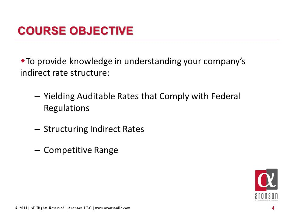 © 2011 | All Rights Reserved | Aronson LLC | www.aronsonllc.com COURSE OBJECTIVE  To provide knowledge in understanding your company's indirect rate structure: – Yielding Auditable Rates that Comply with Federal Regulations – Structuring Indirect Rates – Competitive Range 4