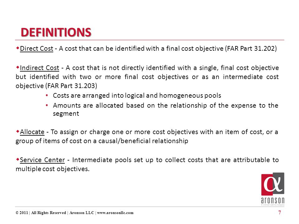 7  Direct Cost - A cost that can be identified with a final cost objective (FAR Part 31.202)  Indirect Cost - A cost that is not directly identified with a single, final cost objective but identified with two or more final cost objectives or as an intermediate cost objective (FAR Part 31.203) Costs are arranged into logical and homogeneous pools Amounts are allocated based on the relationship of the expense to the segment  Allocate - To assign or charge one or more cost objectives with an item of cost, or a group of items of cost on a causal/beneficial relationship  Service Center - Intermediate pools set up to collect costs that are attributable to multiple cost objectives.