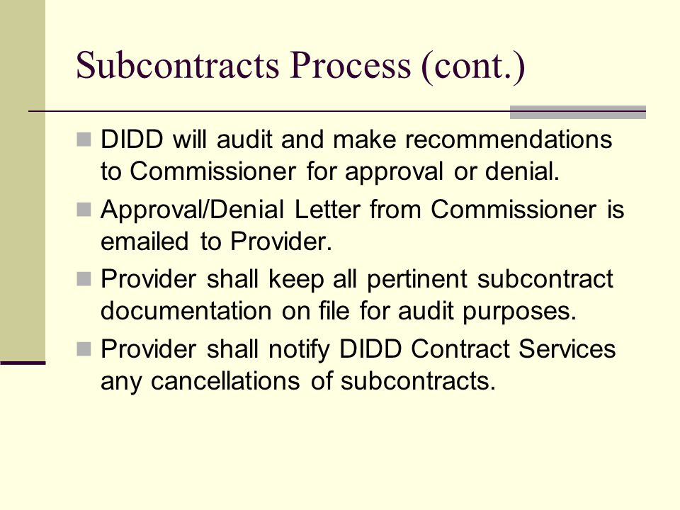 Subcontracts Process (cont.) DIDD will audit and make recommendations to Commissioner for approval or denial.