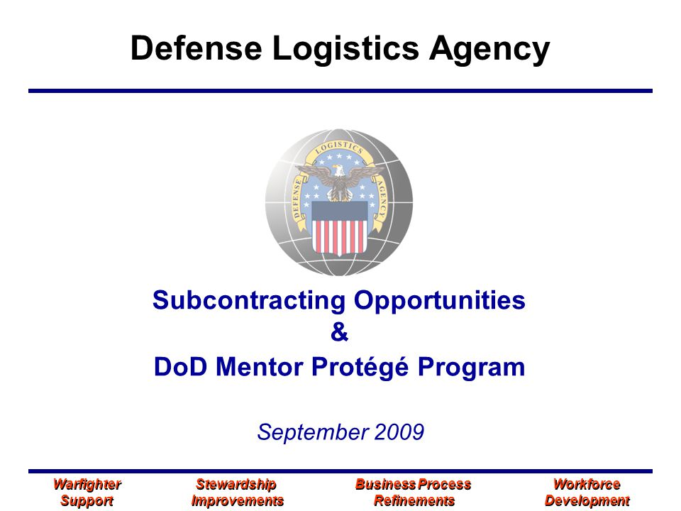 Defense Logistics Agency Warfighter Stewardship Business Process Workforce Support Improvements Refinements Development Warfighter Stewardship Business Process Workforce Support Improvements Refinements Development Subcontracting Opportunities & DoD Mentor Protégé Program September 2009