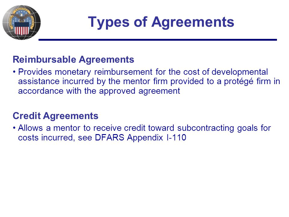 Types of Agreements Reimbursable Agreements Provides monetary reimbursement for the cost of developmental assistance incurred by the mentor firm provided to a protégé firm in accordance with the approved agreement Credit Agreements Allows a mentor to receive credit toward subcontracting goals for costs incurred, see DFARS Appendix I-110