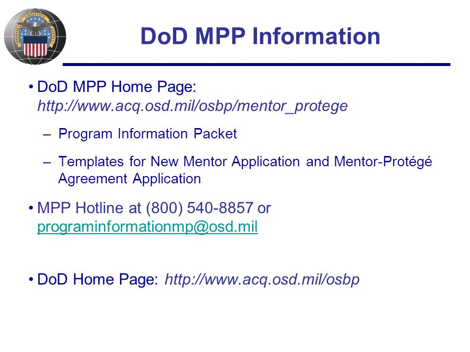 DoD MPP Information DoD MPP Home Page: http://www.acq.osd.mil/osbp/mentor_protege –Program Information Packet –Templates for New Mentor Application and Mentor-Protégé Agreement Application MPP Hotline at (800) 540-8857 or programinformationmp@osd.mil programinformationmp@osd.mil DoD Home Page: http://www.acq.osd.mil/osbp